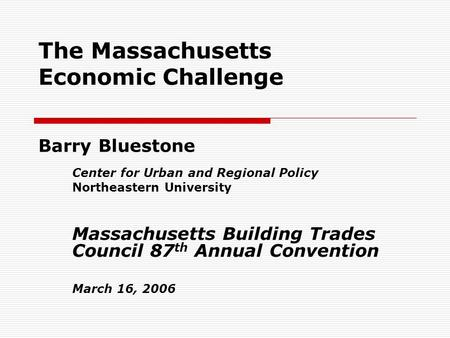 The Massachusetts Economic Challenge Barry Bluestone Center for Urban and Regional Policy Northeastern University Massachusetts Building Trades Council.