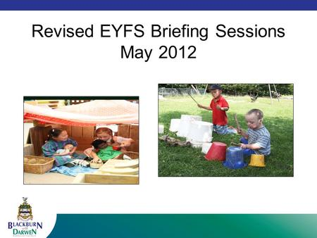 Revised EYFS Briefing Sessions May 2012. Housekeeping Welcome and introductions Fire drill Toilets Water Mobile phones Start and end times Questions.