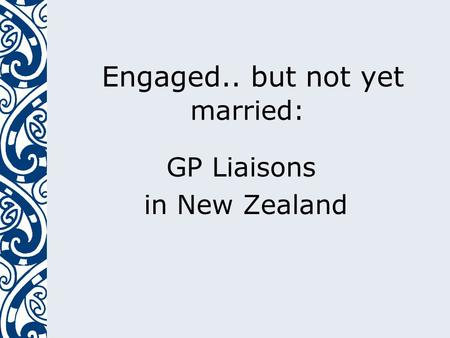 Engaged.. but not yet married: GP Liaisons in New Zealand.