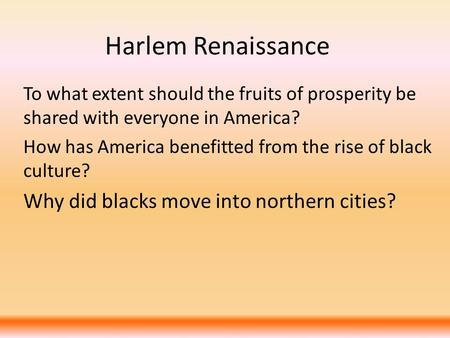 Harlem Renaissance To what extent should the fruits of prosperity be shared with everyone in America? How has America benefitted from the rise of black.