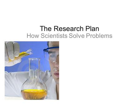 The Research Plan How Scientists Solve Problems. Investigate phenomenons Explain the results of investigations And use those explanations to make predictions.