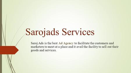 Sarojads Services Saroj Ads is the best Ad Agency to facilitate the customers and marketers to meet at a place and it avail the facility to sell out their.