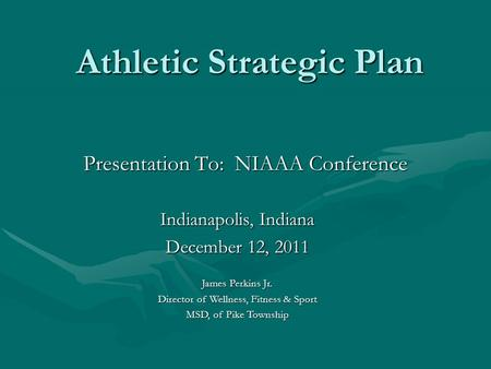 Athletic Strategic Plan Athletic Strategic Plan Presentation To: NIAAA Conference Indianapolis, Indiana December 12, 2011 James Perkins Jr. Director of.