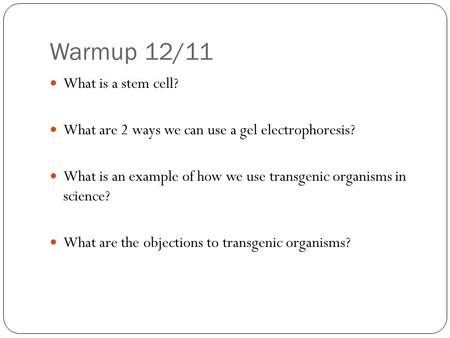 Warmup 12/11 What is a stem cell? What are 2 ways we can use a gel electrophoresis? What is an example of how we use transgenic organisms in science? What.