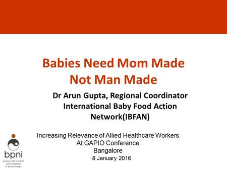 Babies Need Mom Made Not Man Made Dr Arun Gupta, Regional Coordinator International Baby Food Action Network(IBFAN) 8 January 2016 Increasing Relevance.