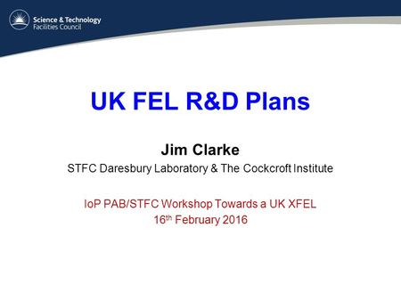 UK FEL R&D Plans Jim Clarke STFC Daresbury Laboratory & The Cockcroft Institute IoP PAB/STFC Workshop Towards a UK XFEL 16 th February 2016.