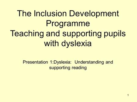 The Inclusion Development Programme Teaching and supporting pupils with dyslexia Presentation 1:Dyslexia: Understanding and supporting reading 1.