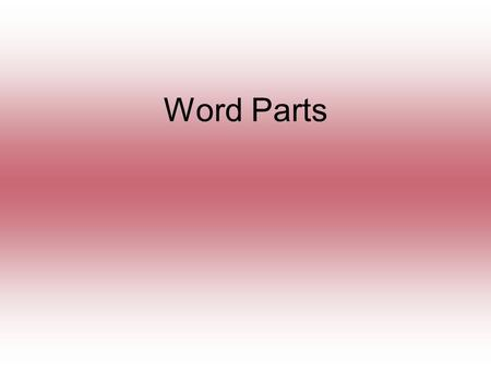 Word Parts. WORD PARTS There are three types of word parts: 1 Prefixes 2 Suffixes 3 Roots.