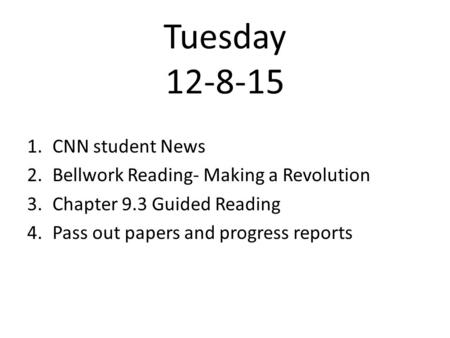 Tuesday 12-8-15 1.CNN student News 2.Bellwork Reading- Making a Revolution 3.Chapter 9.3 Guided Reading 4.Pass out papers and progress reports.