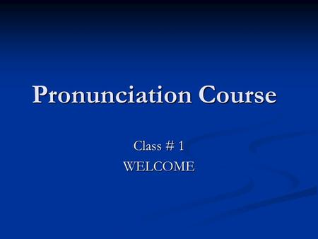 Pronunciation Course Class # 1 WELCOME. Our Course Divided into three main parts: Pronunciation Pronunciation Stress Stress Rhythm and Intonation Rhythm.
