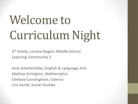 Welcome to Curriculum Night 5 th Grade, Lorene Rogers Middle School Learning Community 2 Amy Goertemiller, English & Language Arts Melissa Arrington, Mathematics.