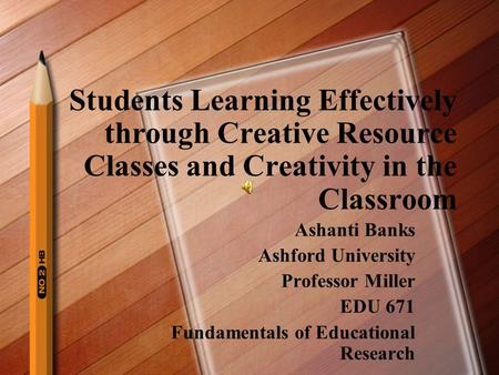 Students Learning Effectively through Creative Resource Classes and Creativity in the Classroom Ashanti Banks Ashford University Professor Miller EDU.