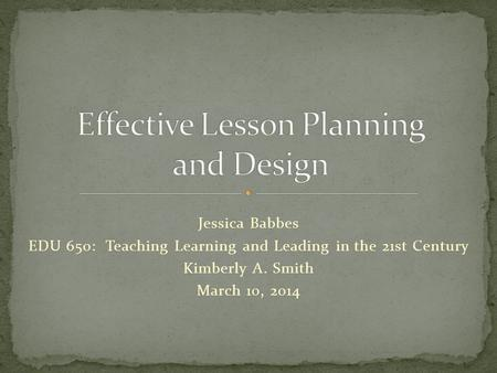 Jessica Babbes EDU 650: Teaching Learning and Leading in the 21st Century Kimberly A. Smith March 10, 2014.