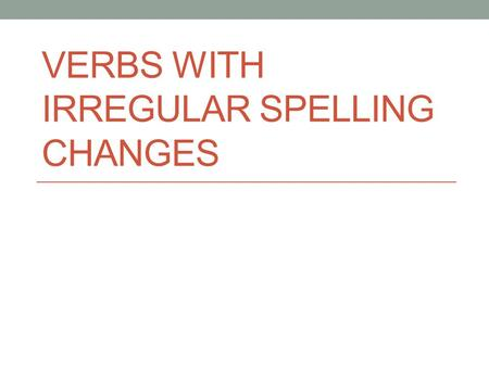 VERBS WITH IRREGULAR SPELLING CHANGES. Final Stretch Present Tense Test: October 1 st (Next Thursday) In this PowerPoint we will be talking about 3 special.