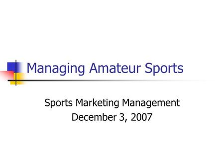 Managing Amateur Sports Sports Marketing Management December 3, 2007.