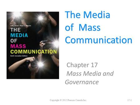 The Media of Mass Communication Chapter 17 Mass Media and Governance Copyright © 2012 Pearson Canada Inc.17-1.