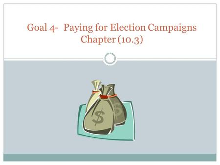 Goal 4- Paying for Election Campaigns Chapter (10.3)