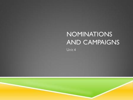 NOMINATIONS AND CAMPAIGNS Unit 4. THE NOMINATION GAME  Nomination:  The official endorsement of a candidate for office by a political party. Generally,