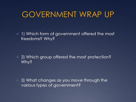 GOVERNMENT WRAP UP  1) Which form of government offered the most freedoms? Why?  2) Which group offered the most protection? Why?  3) What changes as.