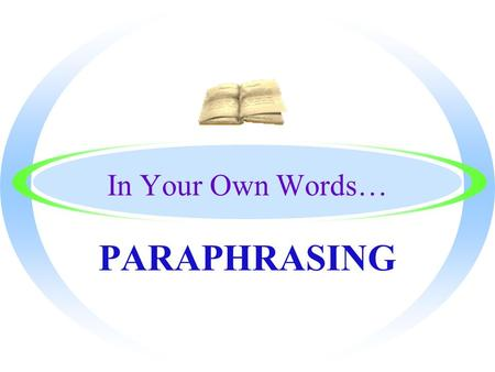 In Your Own Words… PARAPHRASING By the End, You will Know… oThe definition of Paraphrasing oHow to find the main idea of the text in order to paraphrase.