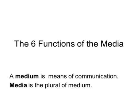 The 6 Functions of the Media A medium is means of communication. Media is the plural of medium.