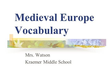 Medieval Europe Vocabulary Mrs. Watson Kraemer Middle School.