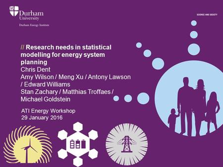 // Research needs in statistical modelling for energy system planning Chris Dent Amy Wilson / Meng Xu / Antony Lawson / Edward Williams Stan Zachary /