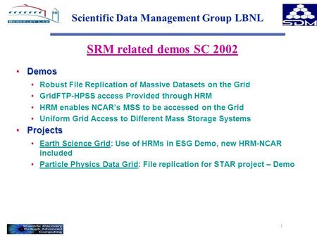1 Scientific Data Management Group LBNL SRM related demos SC 2002 DemosDemos Robust File Replication of Massive Datasets on the Grid GridFTP-HPSS access.