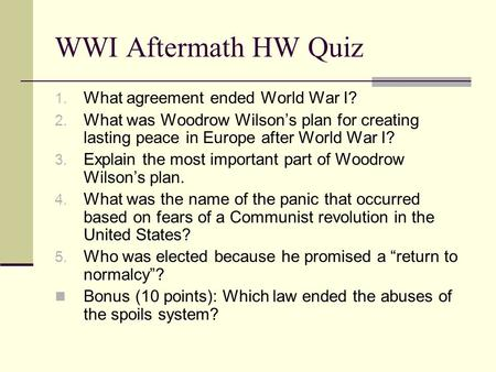 WWI Aftermath HW Quiz 1. What agreement ended World War I? 2. What was Woodrow Wilson's plan for creating lasting peace in Europe after World War I? 3.