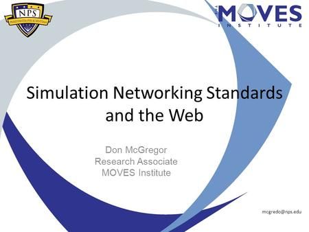 Simulation Networking Standards and the Web Don McGregor Research Associate MOVES Institute