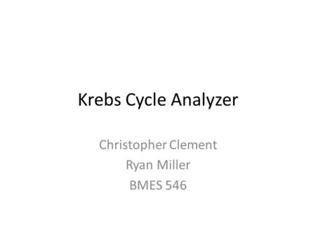 Krebs Cycle Analyzer Christopher Clement Ryan Miller BMES 546.
