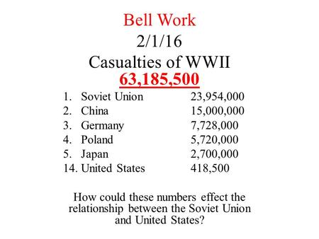 Bell Work 2/1/16 Casualties of WWII 63,185,500 1.Soviet Union23,954,000 2.China15,000,000 3.Germany7,728,000 4.Poland5,720,000 5.Japan2,700,000 14.United.