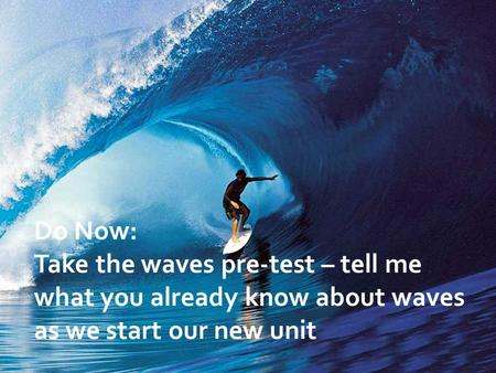 Do Now: Take the waves pre-test – tell me what you already know about waves as we start our new unit.