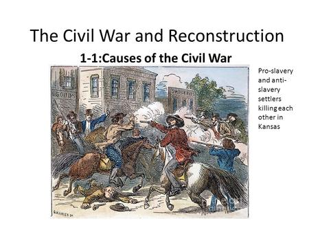 The Civil War and Reconstruction 1-1:Causes of the Civil War Pro-slavery and anti- slavery settlers killing each other in Kansas.