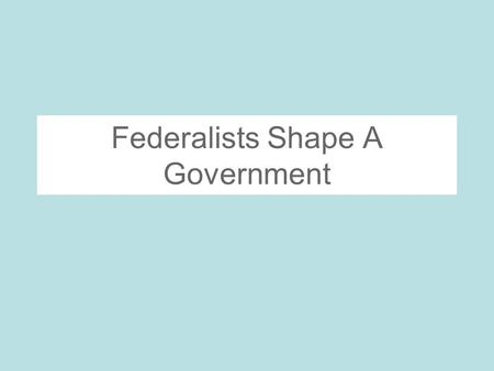 Federalists Shape A Government. A Quest for Political Unity Cabinet- Secretary of state, secretary of treasury, secretary of war, and post master general-all.
