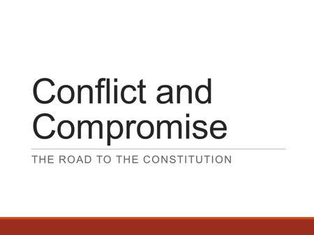 Conflict and Compromise THE ROAD TO THE CONSTITUTION.