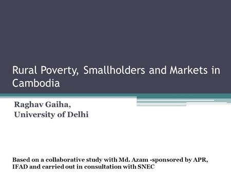 Rural Poverty, Smallholders and Markets in Cambodia Raghav Gaiha, University of Delhi Based on a collaborative study with Md. Azam -sponsored by APR, IFAD.