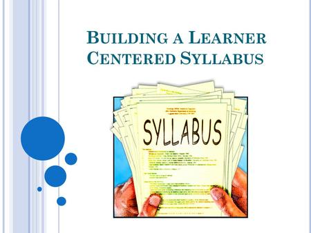 B UILDING A L EARNER C ENTERED S YLLABUS. A learner-based syllabus moves away from the traditional syllabus that is just a list of texts and concepts,