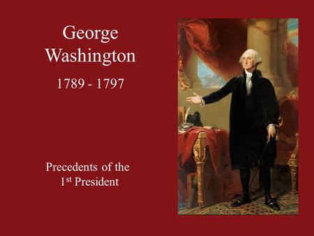 George Washington 1789 - 1797 Precedents of the 1 st President.