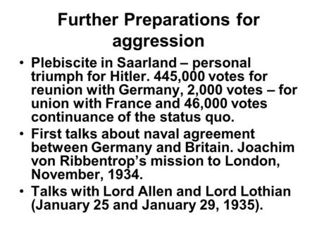 Further Preparations for aggression Plebiscite in Saarland – personal triumph for Hitler. 445,000 votes for reunion with Germany, 2,000 votes – for union.