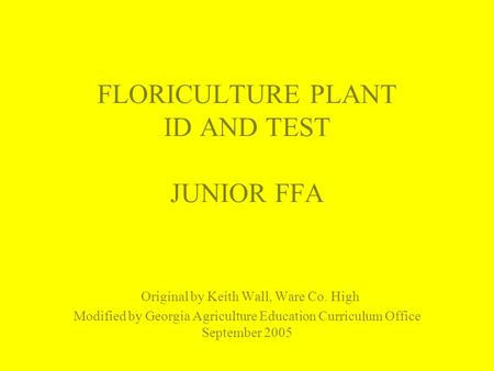 FLORICULTURE PLANT ID AND TEST JUNIOR FFA Original by Keith Wall, Ware Co. High Modified by Georgia Agriculture Education Curriculum Office September 2005.