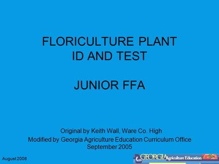 August 2008 FLORICULTURE PLANT ID AND TEST JUNIOR FFA Original by Keith Wall, Ware Co. High Modified by Georgia Agriculture Education Curriculum Office.
