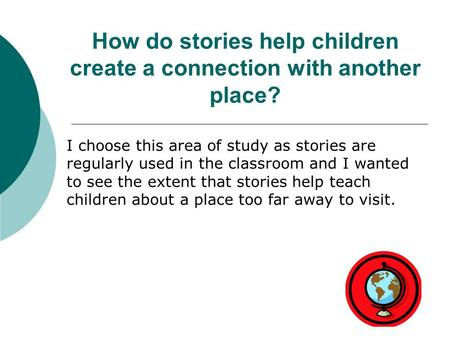 How do stories help children create a connection with another place? I choose this area of study as stories are regularly used in the classroom and I wanted.