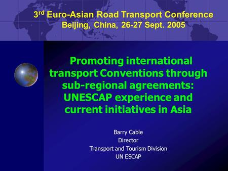 3 rd Euro-Asian Road Transport Conference Beijing, China, 26-27 Sept. 2005 Promoting international transport Conventions through sub-regional agreements: