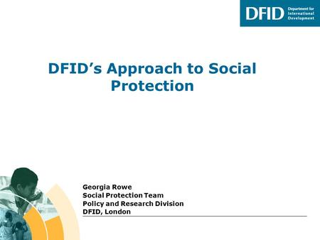 DFID's Approach to Social Protection Georgia Rowe Social Protection Team Policy and Research Division DFID, London.