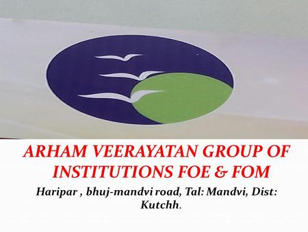 ARHAM VEERAYATAN GROUP OF INSTITUTIONS FOE & FOM Haripar, bhuj-mandvi road, Tal: Mandvi, Dist: Kutchh.