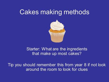 Cakes making methods Starter: What are the ingredients that make up most cakes? Tip you should remember this from year 8 if not look around the room to.