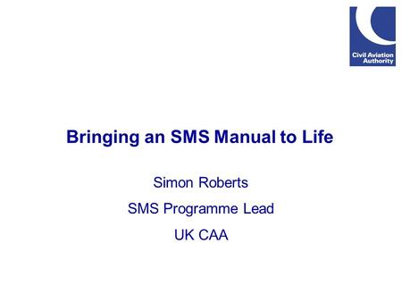 Bringing an SMS Manual to Life Simon Roberts SMS Programme Lead UK CAA.
