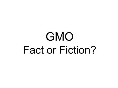 GMO Fact or Fiction?. Fact or Fiction? GMOs are created by injecting chemicals into food AFTER it is harvested Fiction GMOs are developed through genetic.