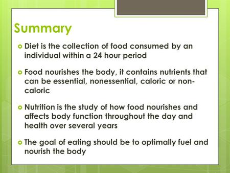 Summary  Diet is the collection of food consumed by an individual within a 24 hour period  Food nourishes the body, it contains nutrients that can be.